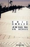 Eric Ambler - Je ne suis pas un héros.