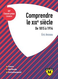 Eric Anceau - Comprendre le XIXe siècle - De 1815 à 1914.