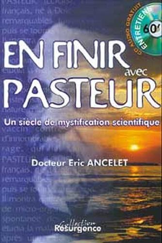 Eric Ancelet - Pour en finir avec Pasteur - Un siècle de mystification scientifique.