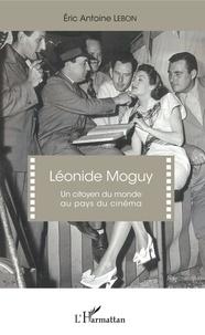 Eric Antoine Lebon - Léonide Moguy - Un citoyen du monde au pays du cinéma.