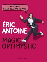 Eric Antoine - Magic Optimystic - Petit traité d'éternelle joie de vivre.