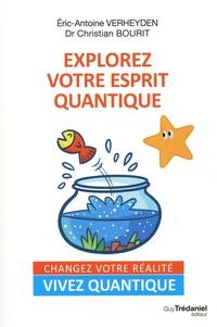 Eric-Antoine Verheyden et Christian Bourit - Explorer votre esprit quantique - Changez votre réalité. Vivez quantique.