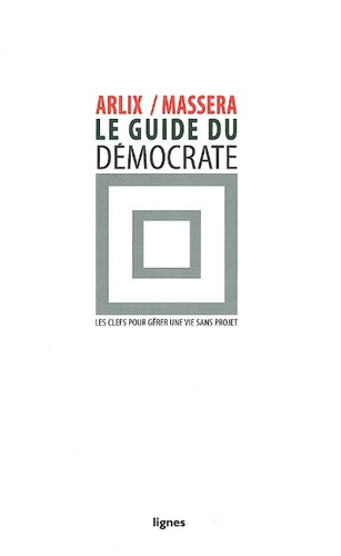 Eric Arlix et Jean-Charles Massera - Le guide du démocrate - Les clefs pour gérer une vie sans projet.