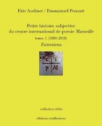 Eric Audinet et Emmanuel Ponsart - Petite histoire subjective du centre international de poésie Marseille - Tome 1, (1989-2018) Entretiens.