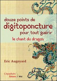 Eric Augoyard - Douze points de digitoponcture pour tout guérir - Le chant du dragon.