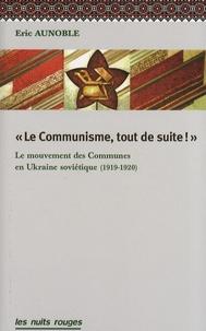 Eric Aunoble - Le communisme, tout de suite ! - Le mouvement des communes en Ukraine soviétique (1919-1920).