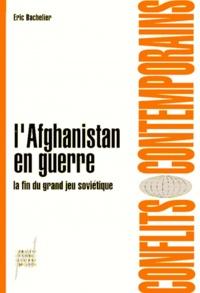 Eric Bachelier - L'Afghanistan en guerre - La fin du grand jeu soviétique.