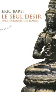 Le seul désir- Dans la nudité des tantra - Eric Baret |