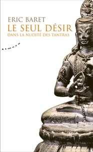 Eric Baret - Le seul désir - Dans la nudité des tantra.