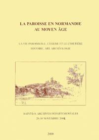 Eric Barré - La paroisse en Normandie au Moyen Age - La vie paroissiale, l'église et le cimetière - Histoire, art, archéologie (Saint-Lô, 28-30 novembre 2002).