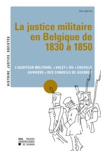 """Eric Bastin - La justice militaire en Belgique de 1830 à 1850 - L'auditeur militaire, """"valet"""" ou """"cheville ouvrière"""" des conseils de guerre ?."""
