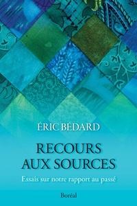 Eric Bédard - Recours aux sources - Essais sur notre rapport au passé.