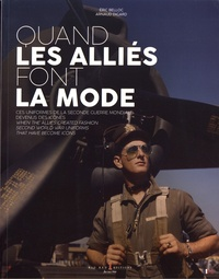 Eric Belloc et Arnaud Digard - Quand les alliés font la mode - Ces uniformes de la Seconde Guerre mondiale devenus des icônes.