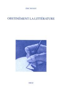 Eric Benoit - Obstinément la littérature.