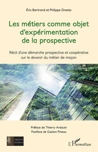 Eric Bertrand et Philippe Dresto - Les métiers comme objet d'expérimentation de la prospective - Récit d'une démarche prospective et coopérative sur le devenir du métier de maçon.