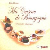 Eric Bonin - Ma Cuisine de Bourgogne - 40 recettes illustrées.