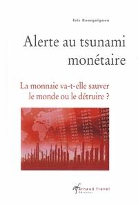 Eric Bourguignon - Alerte au tsunami monétaire - La monnaie va-t-elle sauver le monde ou le détruire ?.