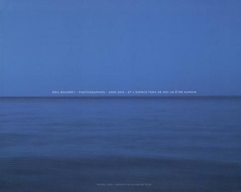 Eric Bourret et Pierre Padovani - Eric Bourret : photographies 2005-2015 - Et l'espace fera de moi un être humain.