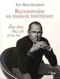 Eric Brun-Sanglard - Reconstruire sa maison intérieure - Etre bien chez soi et en soi.
