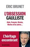 Eric Brunet - L'obsession gaulliste - Alain, François, Nicolas, Marine et les autres.