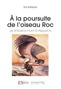 Eric Buffetaut - A la poursuite de l'Oiseau Roc - De Sinbad le marin à Aepyornis.