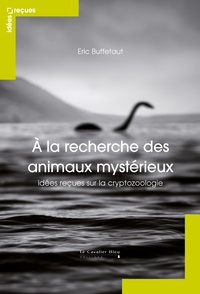 Eric Buffetaut - A la recherche des animaux mystérieux - Idées reçues sur la cryptozoologie.