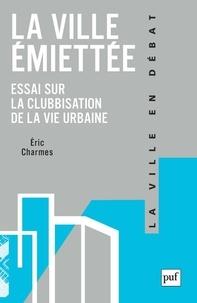 Eric Charmes - La ville émiettée - Essai sur la clubbisation de la vie urbaine.