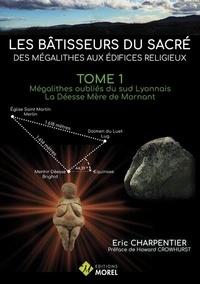 Eric Charpentier - Les bâtisseurs du sacré : des mégalithes aux édifices religieux - Tome 1, Mégalithes oubliés du sud Lyonnais - La Déesse Mère de Mornant.