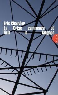 Eric Chauvier - La Crise commence où finit le langage.