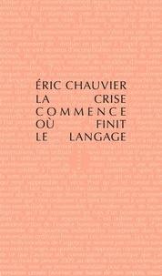 Eric Chauvier - La crise commence où finit le langage - Suivi de Comment la crise a généré les réseaux sociaux.