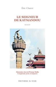 Eric Chazot - Le seigneur de Katmandou - Mémoire du roi Pratap Malla. Conquérant, poète et magicien.