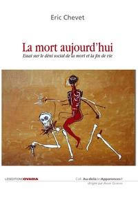 Eric Chevet - La mort aujourd'hui - Essai sur le déni social de la mort et la fin de vie.