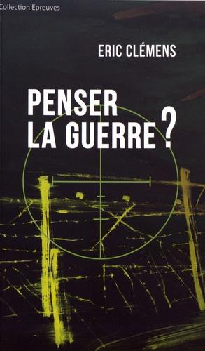 Eric Clémens - Penser la guerre ?.