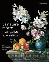 Eric Coatalem - La nature morte française au XVIIe siècle.