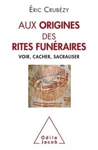 Eric Crubézy - Aux origines des rites funéraires - Voir, cacher, sacraliser.