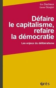 Eric Dacheux et Daniel Goujon - Défaire le capitalisme, refaire la démocratie - Les enjeux du délibéralisme.