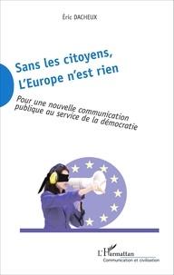 Eric Dacheux - Sans les citoyens, l'Europe n'est rien - Pour une nouvelle communication publique au service de la démocratie.