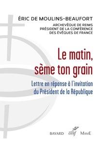 Eric de Moulins-Beaufort - Le matin, sème ton grain - Lettre en réponse à l'invitation du Président de la République.