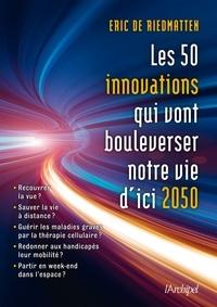 Eric De riedmatten et Eric De riedmatten - Les 50 innovations qui vont bouleverser nos vies d'ici 2050.