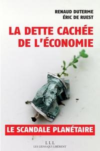 Eric de Ruest et Renaud Duterme - La dette cachée de l'économie - Un scandale planétaire.