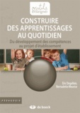 Eric Degallaix et Bernadette Meurice - Construire des apprentissages au quotidien - Du développement des compétences au projet d'établissement.