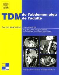 Eric Delabrousse et Bruno Kastler - TDM de l'abdomen aigu de l'adulte.