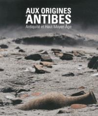 Eric Delaval et Robert Thernot - Aux origines d'Antibes - Antiquité et Haut Moyen Age.