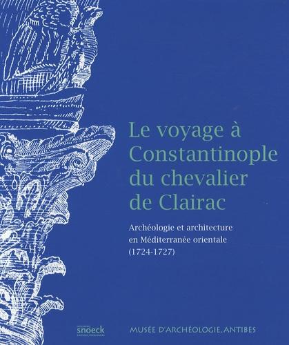 Eric Delaval et Michelle Froissard - Le voyage à Constantinople du chevalier de Clairac - Archéologie et architecture en Méditerranée orientale (1724-1727).