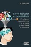 Eric Delavallée - Savoir décrypter les organisations - L'intelligence organisationnelle au service de la performance de l'entreprise.