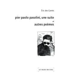 Eric Des Garets - Pier Paolo Pasolini, une suite - Et autres poèmes.