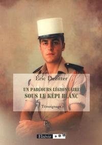 Eric Dezitter - Un parcours légionnaire, sous le képi blanc.