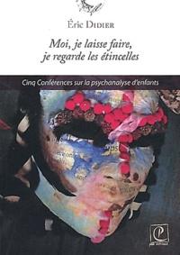 Eric Didier - Moi, je laisse faire, je regarde les étincelles - Cinq conférences sur la psychanalyse d'enfants.