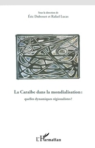 Eric Dubesset et Rafaël Lucas - La Caraïbe dans la mondialisation : quelles dynamiques régionalistes ?.