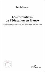 Eric Dubreucq - Les révolutions de l'éducation en France - 15 leçons de philosophie de l'éducation sur la laïcité.